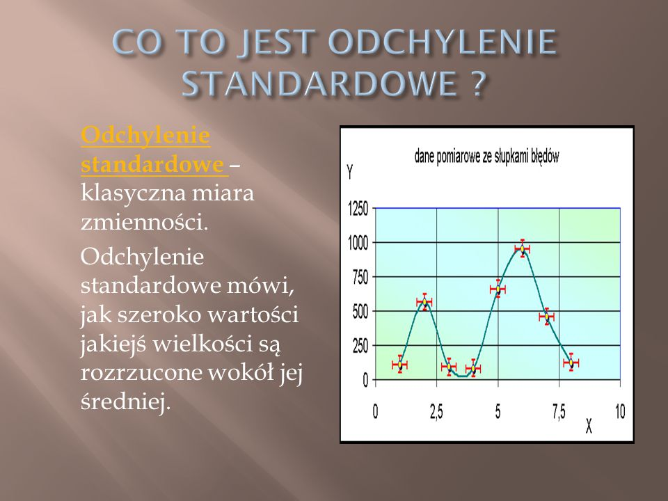 Odchylenie standardowe Odchylenie standardowe – klasyczna miara zmienności. Odchylenie standardowe mówi, jak szeroko wartości jakiejś wielkości są roz