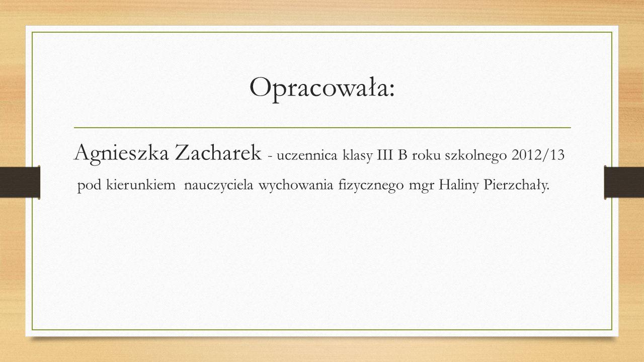 Opracowała: Agnieszka Zacharek - uczennica klasy III B roku szkolnego 2012/13 pod kierunkiem nauczyciela wychowania fizycznego mgr Haliny Pierzchały.