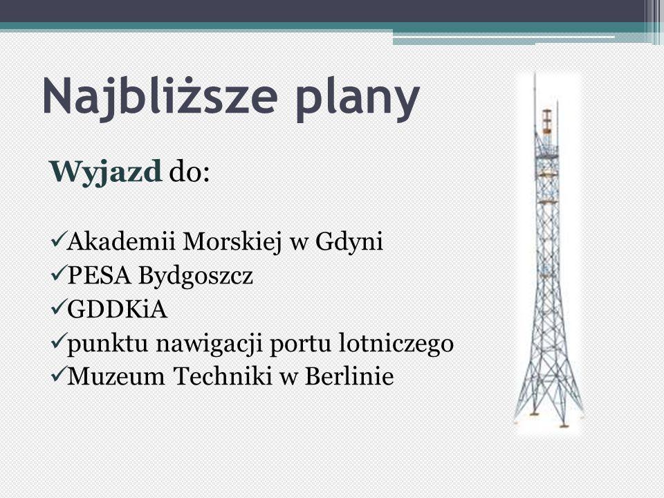 Najbliższe plany Wyjazd do: Akademii Morskiej w Gdyni PESA Bydgoszcz GDDKiA punktu nawigacji portu lotniczego Muzeum Techniki w Berlinie