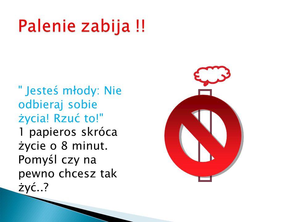 Jesteś młody: Nie odbieraj sobie życia.Rzuć to! 1 papieros skróca życie o 8 minut.
