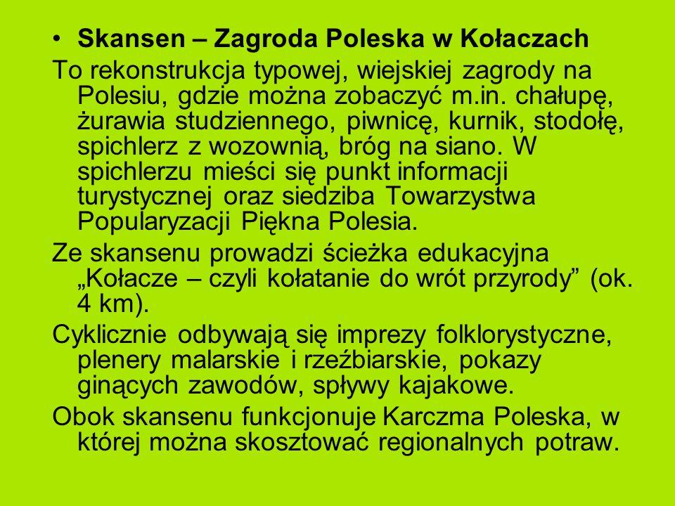 Skansen – Zagroda Poleska w Kołaczach To rekonstrukcja typowej, wiejskiej zagrody na Polesiu, gdzie można zobaczyć m.in.