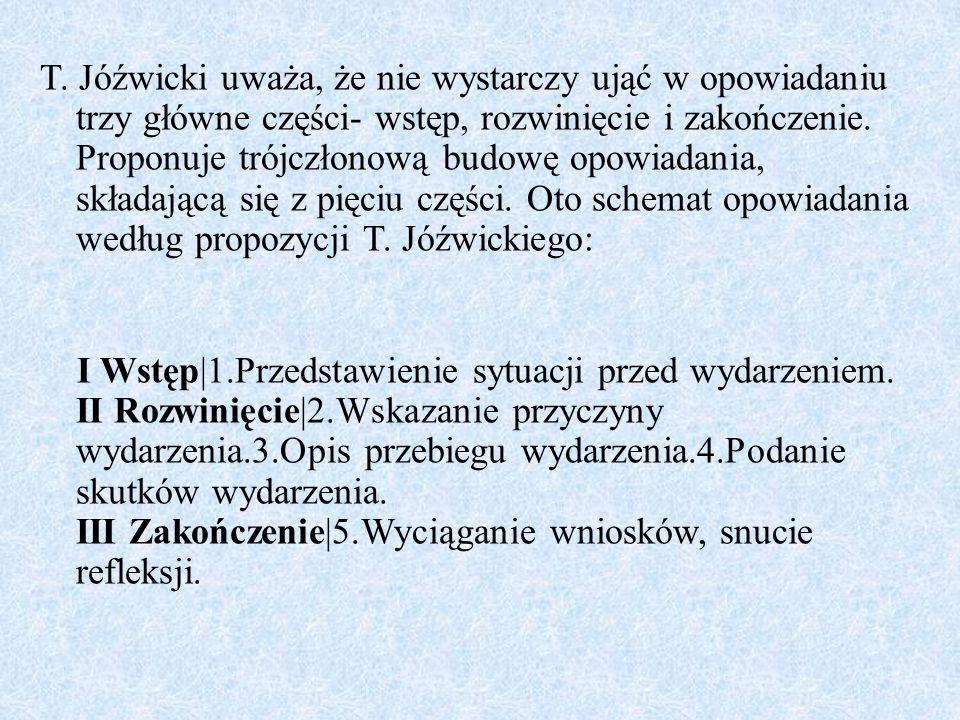 T. Jóźwicki uważa, że nie wystarczy ująć w opowiadaniu trzy główne części- wstęp, rozwinięcie i zakończenie. Proponuje trójczłonową budowę opowiadania