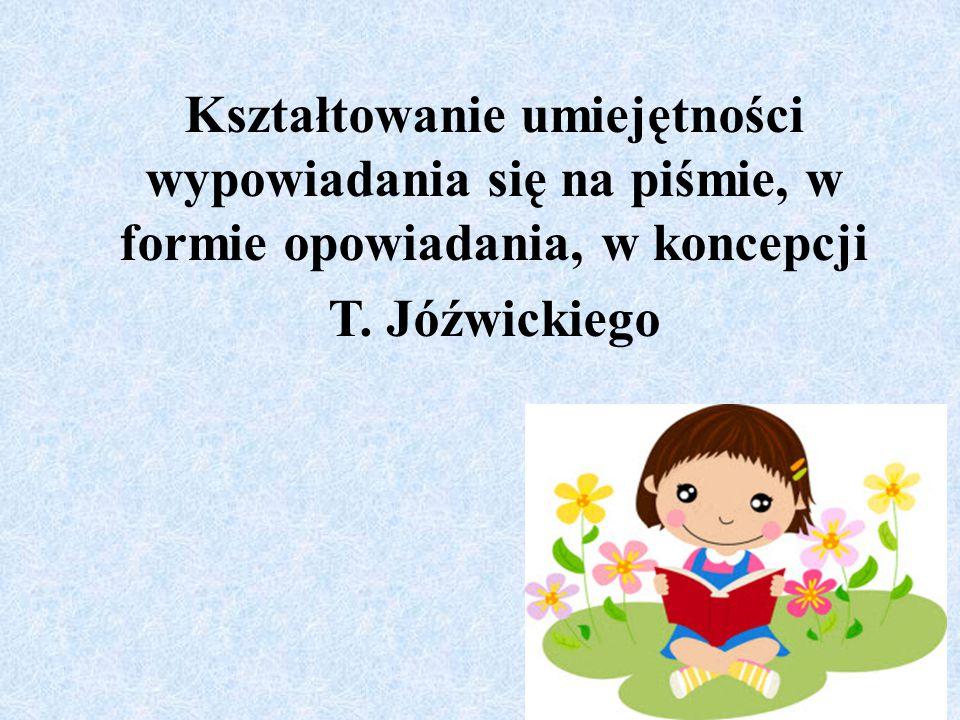 Kształtowanie umiejętności wypowiadania się na piśmie, w formie opowiadania, w koncepcji T. Jóźwickiego