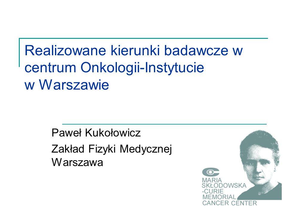Realizowane kierunki badawcze w centrum Onkologii-Instytucie w Warszawie Paweł Kukołowicz Zakład Fizyki Medycznej Warszawa