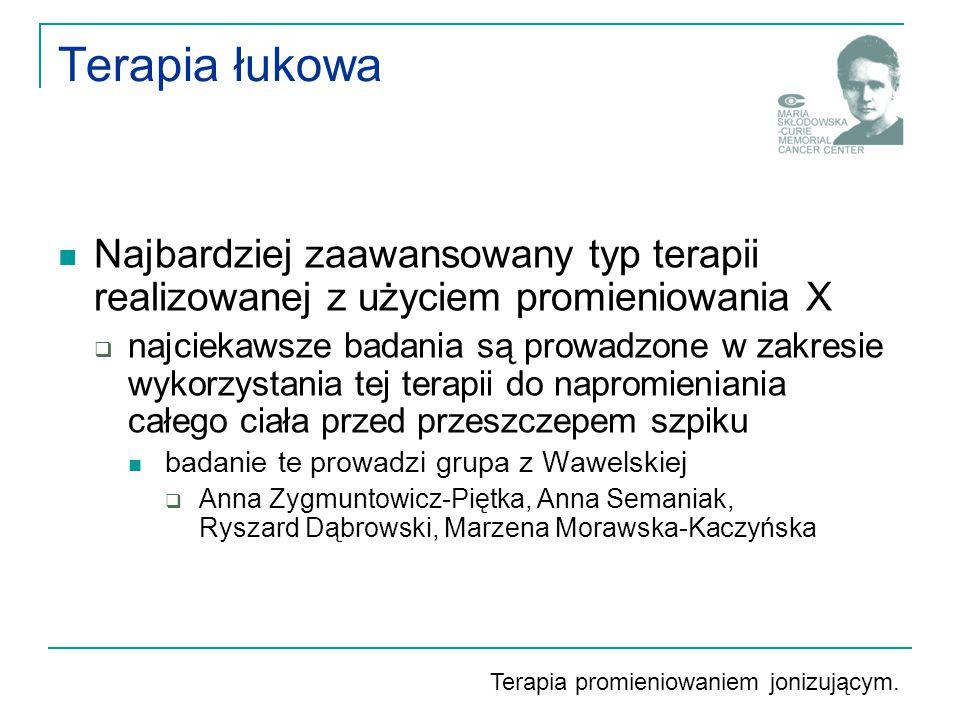 Terapia łukowa Najbardziej zaawansowany typ terapii realizowanej z użyciem promieniowania X  najciekawsze badania są prowadzone w zakresie wykorzystania tej terapii do napromieniania całego ciała przed przeszczepem szpiku badanie te prowadzi grupa z Wawelskiej  Anna Zygmuntowicz-Piętka, Anna Semaniak, Ryszard Dąbrowski, Marzena Morawska-Kaczyńska Terapia promieniowaniem jonizującym.
