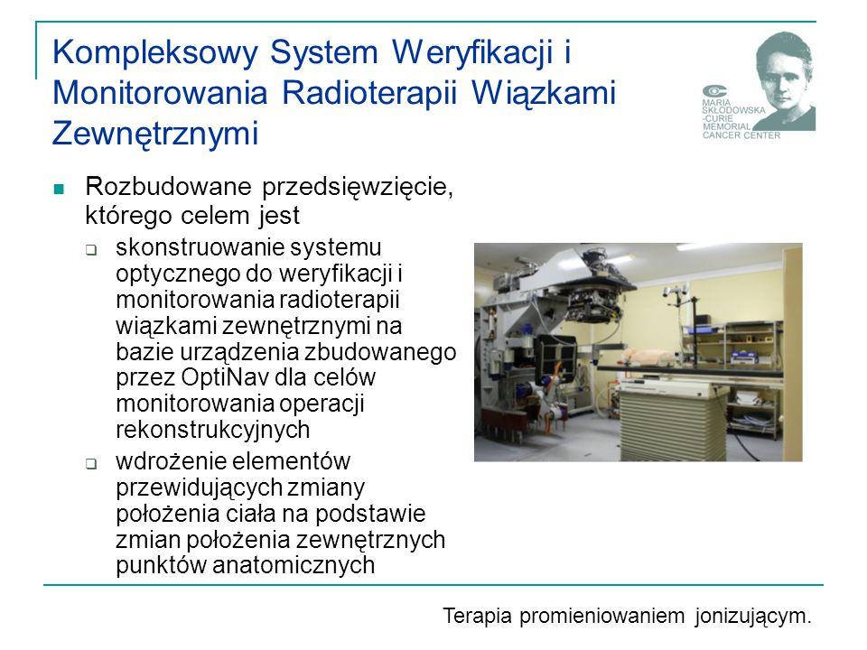Kompleksowy System Weryfikacji i Monitorowania Radioterapii Wiązkami Zewnętrznymi Rozbudowane przedsięwzięcie, którego celem jest  skonstruowanie systemu optycznego do weryfikacji i monitorowania radioterapii wiązkami zewnętrznymi na bazie urządzenia zbudowanego przez OptiNav dla celów monitorowania operacji rekonstrukcyjnych  wdrożenie elementów przewidujących zmiany położenia ciała na podstawie zmian położenia zewnętrznych punktów anatomicznych Terapia promieniowaniem jonizującym.