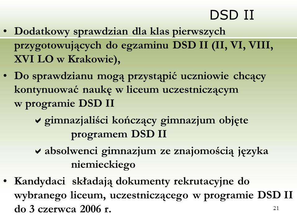 21 DSD II Dodatkowy sprawdzian dla klas pierwszych przygotowujących do egzaminu DSD II (II, VI, VIII, XVI LO w Krakowie), Do sprawdzianu mogą przystąpić uczniowie chcący kontynuować naukę w liceum uczestniczącym w programie DSD II  gimnazjaliści kończący gimnazjum objęte programem DSD II  absolwenci gimnazjum ze znajomością języka niemieckiego Kandydaci składają dokumenty rekrutacyjne do wybranego liceum, uczestniczącego w programie DSD II do 3 czerwca 2006 r.
