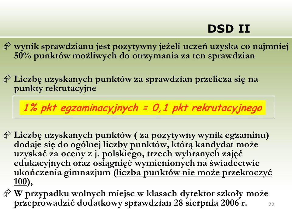 22 DSD II  wynik sprawdzianu jest pozytywny jeżeli uczeń uzyska co najmniej 50% punktów możliwych do otrzymania za ten sprawdzian  Liczbę uzyskanych punktów za sprawdzian przelicza się na punkty rekrutacyjne  Liczbę uzyskanych punktów ( za pozytywny wynik egzaminu) dodaje się do ogólnej liczby punktów, którą kandydat może uzyskać za oceny z j.