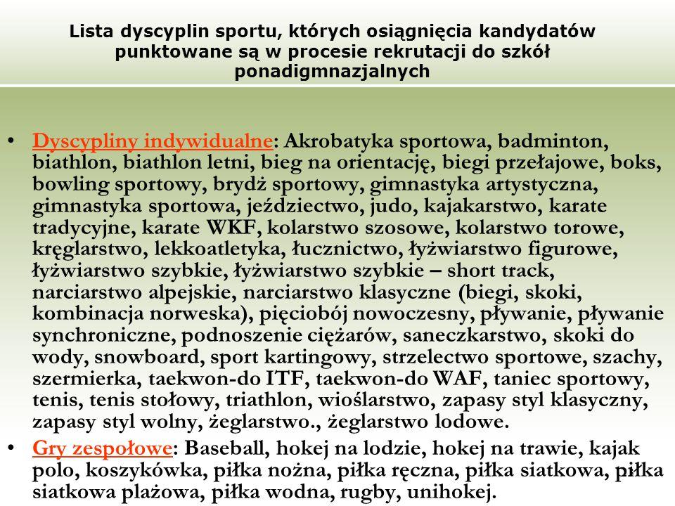 23 Lista dyscyplin sportu, których osiągnięcia kandydatów punktowane są w procesie rekrutacji do szkół ponadigmnazjalnych Dyscypliny indywidualne: Akrobatyka sportowa, badminton, biathlon, biathlon letni, bieg na orientację, biegi przełajowe, boks, bowling sportowy, brydż sportowy, gimnastyka artystyczna, gimnastyka sportowa, jeździectwo, judo, kajakarstwo, karate tradycyjne, karate WKF, kolarstwo szosowe, kolarstwo torowe, kręglarstwo, lekkoatletyka, łucznictwo, łyżwiarstwo figurowe, łyżwiarstwo szybkie, łyżwiarstwo szybkie – short track, narciarstwo alpejskie, narciarstwo klasyczne (biegi, skoki, kombinacja norweska), pięciobój nowoczesny, pływanie, pływanie synchroniczne, podnoszenie ciężarów, saneczkarstwo, skoki do wody, snowboard, sport kartingowy, strzelectwo sportowe, szachy, szermierka, taekwon-do ITF, taekwon-do WAF, taniec sportowy, tenis, tenis stołowy, triathlon, wioślarstwo, zapasy styl klasyczny, zapasy styl wolny, żeglarstwo., żeglarstwo lodowe.