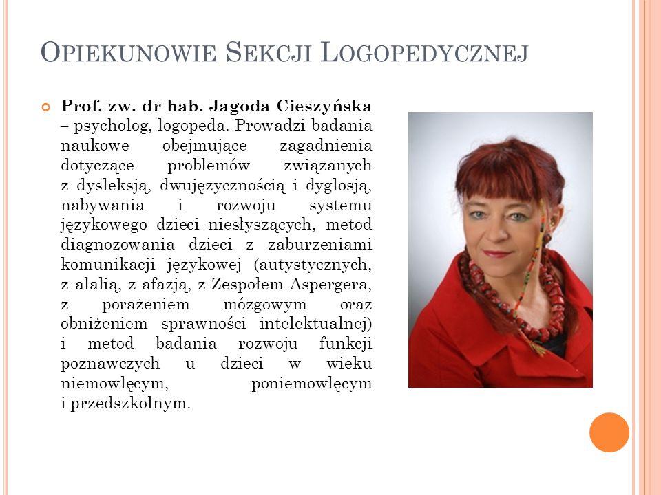 O PIEKUNOWIE S EKCJI L OGOPEDYCZNEJ Prof. zw. dr hab. Jagoda Cieszyńska – psycholog, logopeda. Prowadzi badania naukowe obejmujące zagadnienia dotyczą