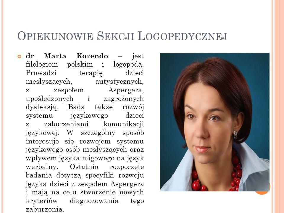 O PIEKUNOWIE S EKCJI L OGOPEDYCZNEJ dr Marta Korendo – jest filologiem polskim i logopedą. Prowadzi terapię dzieci niesłyszących, autystycznych, z zes