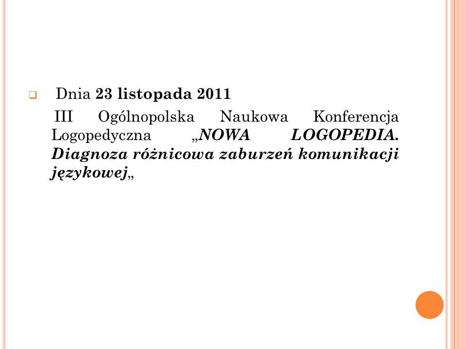 """ Dnia 23 listopada 2011 III Ogólnopolska Naukowa Konferencja Logopedyczna """" NOWA LOGOPEDIA. Diagnoza różnicowa zaburzeń komunikacji językowej """""""