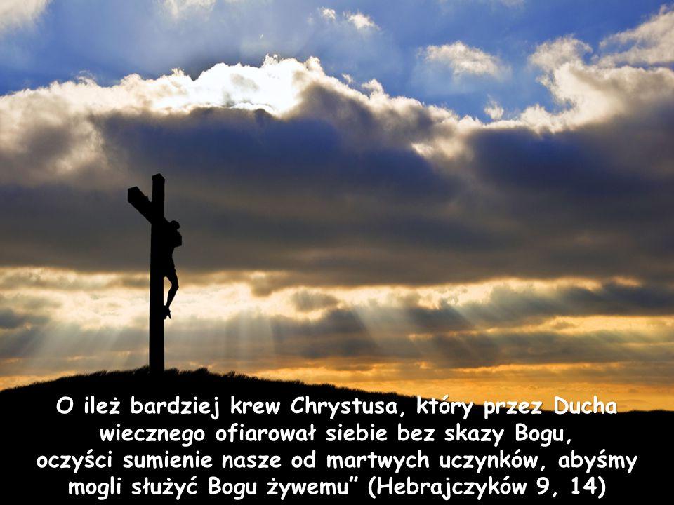 O ileż bardziej krew Chrystusa, który przez Ducha wiecznego ofiarował siebie bez skazy Bogu, oczyści sumienie nasze od martwych uczynków, abyśmy mogli