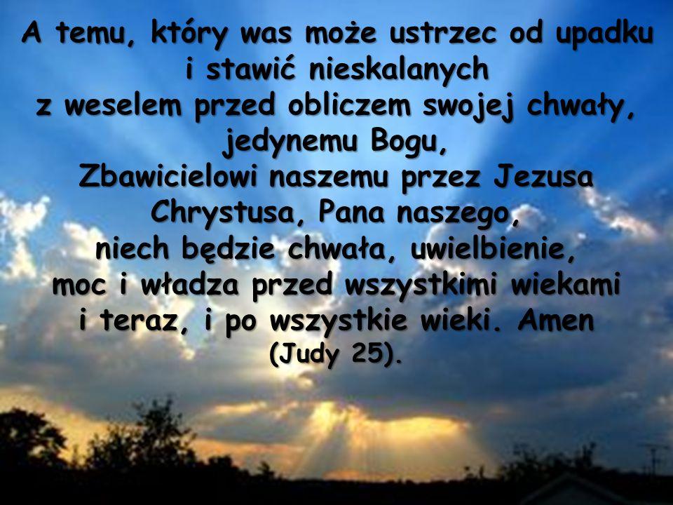 A temu, który was może ustrzec od upadku i stawić nieskalanych z weselem przed obliczem swojej chwały, jedynemu Bogu, Zbawicielowi naszemu przez Jezusa Chrystusa, Pana naszego, niech będzie chwała, uwielbienie, moc i władza przed wszystkimi wiekami i teraz, i po wszystkie wieki.