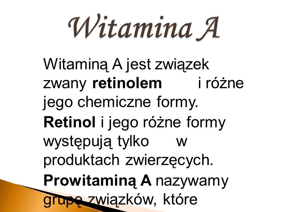 Witaminą A jest związek zwany retinolem i różne jego chemiczne formy. Retinol i jego różne formy występują tylko w produktach zwierzęcych. Prowitaminą