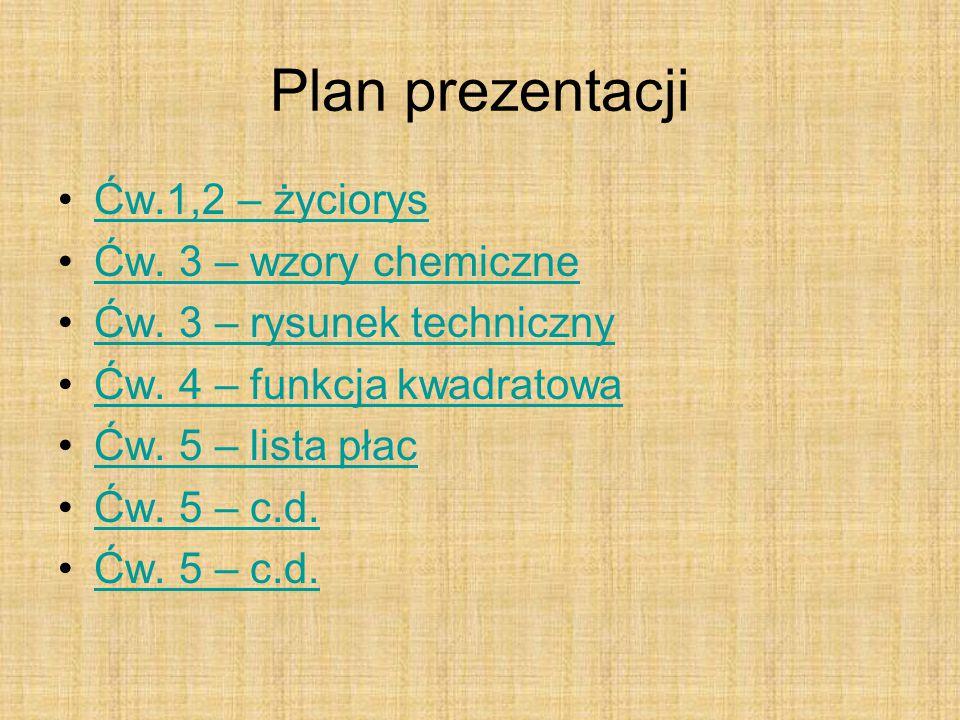 Plan prezentacji Ćw.1,2 – życiorys Ćw. 3 – wzory chemiczne Ćw. 3 – rysunek techniczny Ćw. 4 – funkcja kwadratowa Ćw. 5 – lista płac Ćw. 5 – c.d.
