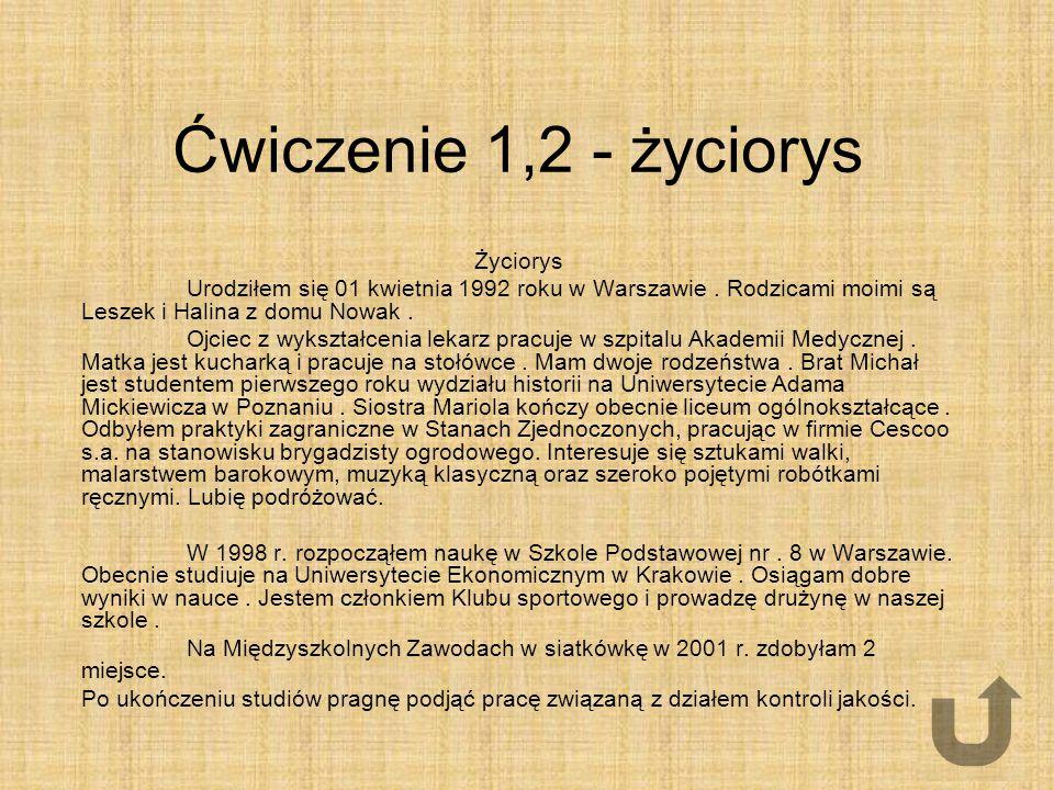 Ćwiczenie 1,2 - życiorys Życiorys Urodziłem się 01 kwietnia 1992 roku w Warszawie. Rodzicami moimi są Leszek i Halina z domu Nowak. Ojciec z wykształc