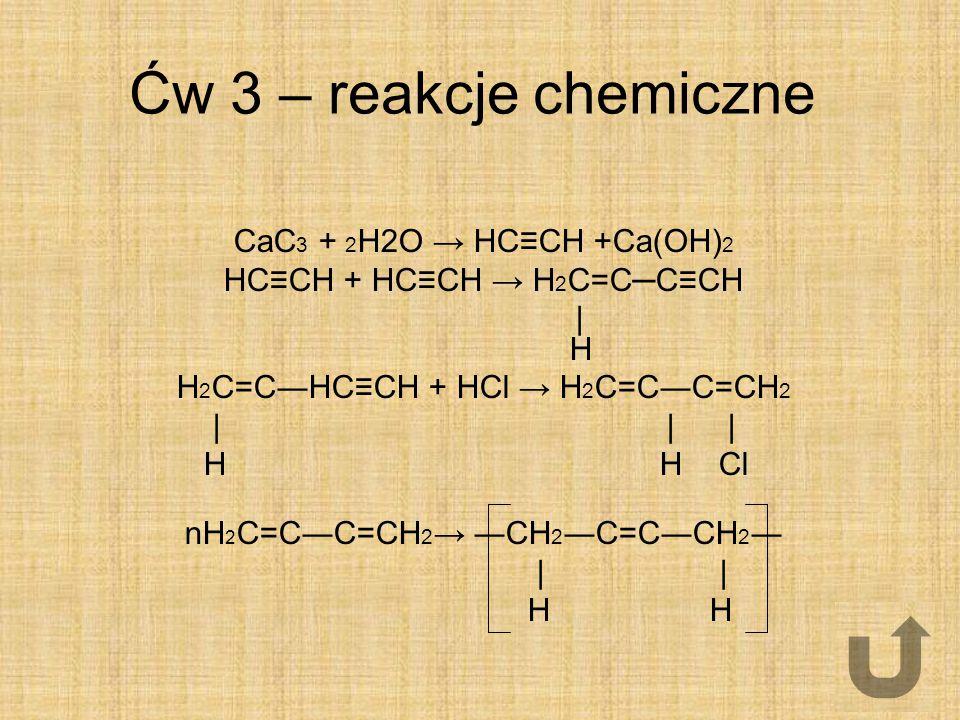 Ćw 3 – reakcje chemiczne CaC 3 + 2 H2O → HC≡CH +Ca(OH) 2 HC≡CH + HC≡CH → H 2 C=C─C≡CH   H H 2 C=C―HC≡CH + HCl → H 2 C=C―C=CH 2       H H Cl nH 2 C=C―C