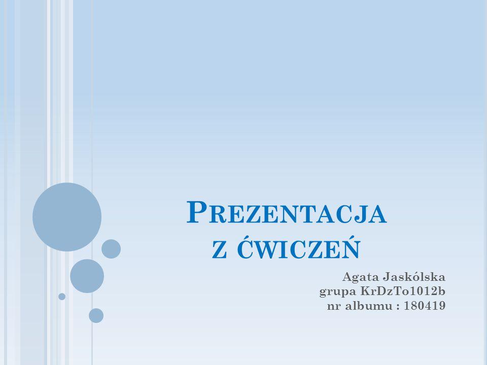 P REZENTACJA Z ĆWICZEŃ Agata Jaskólska grupa KrDzTo1012b nr albumu : 180419