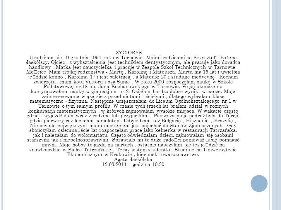 ZYCIORYS Urodziłam sie 19 grudnia 1994 roku w Tarnowie. Moimi rodzicami są Krzysztof i Bożena Jaskólscy. Ojciec, z wykształcenia jest technikiem denty