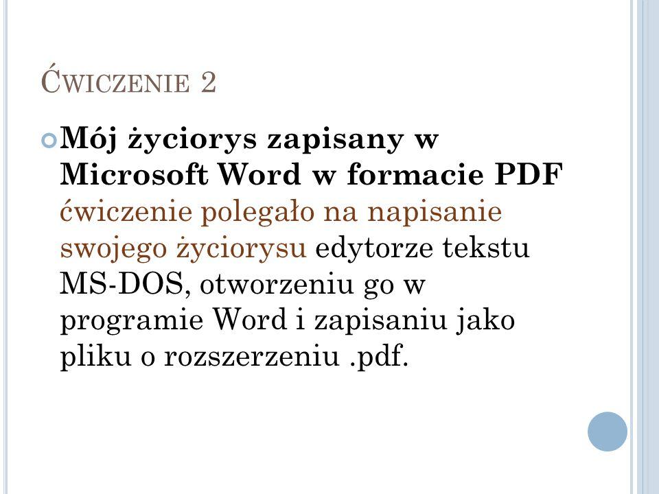 Ć WICZENIE 2 Mój życiorys zapisany w Microsoft Word w formacie PDF ćwiczenie polegało na napisanie swojego życiorysu edytorze tekstu MS-DOS, otworzeni