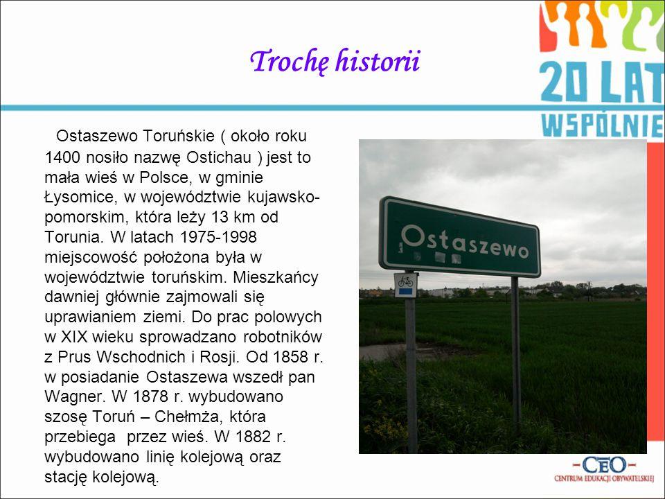 Trochę historii Ostaszewo Toruńskie ( około roku 1400 nosiło nazwę Ostichau ) jest to mała wieś w Polsce, w gminie Łysomice, w województwie kujawsko-