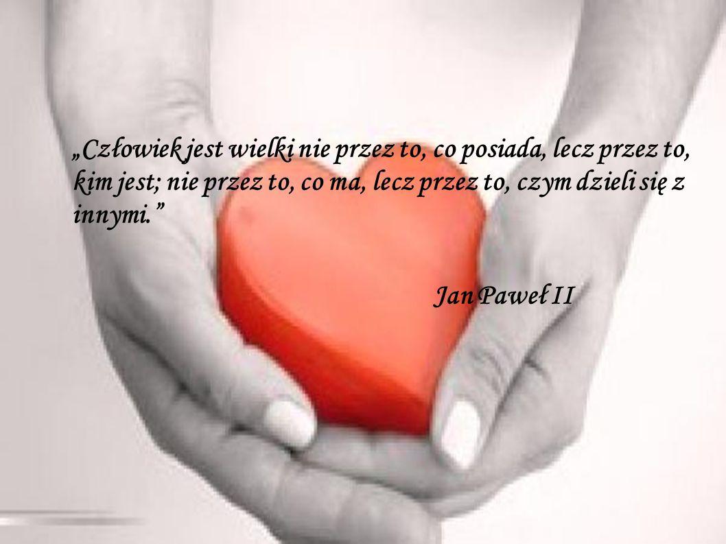 """""""Człowiek jest wielki nie przez to, co posiada, lecz przez to, kim jest; nie przez to, co ma, lecz przez to, czym dzieli się z innymi. Jan Paweł II"""