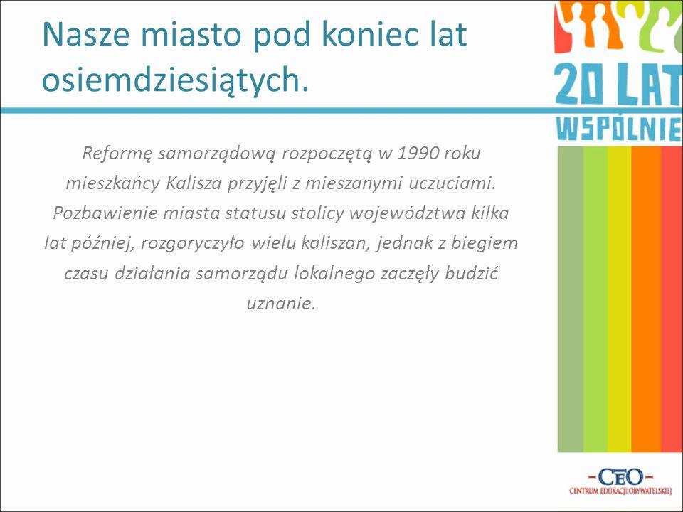 Reformę samorządową rozpoczętą w 1990 roku mieszkańcy Kalisza przyjęli z mieszanymi uczuciami.