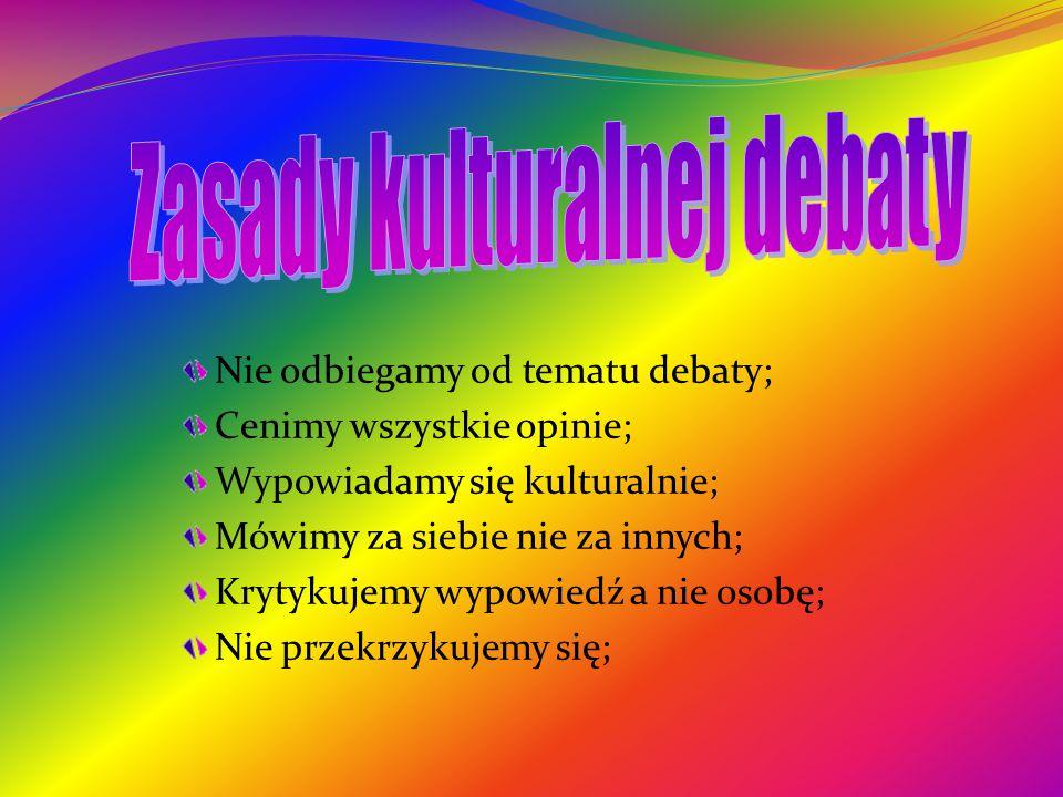 Nie odbiegamy od tematu debaty; Cenimy wszystkie opinie; Wypowiadamy się kulturalnie; Mówimy za siebie nie za innych; Krytykujemy wypowiedź a nie osobę; Nie przekrzykujemy się;