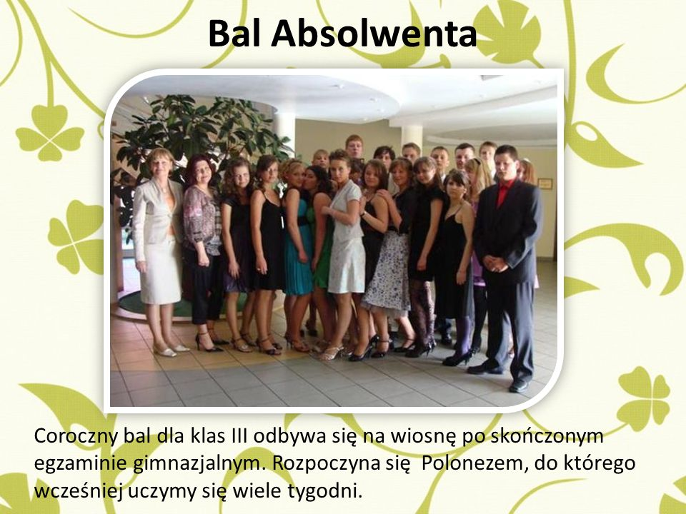 Bal Absolwenta Coroczny bal dla klas III odbywa się na wiosnę po skończonym egzaminie gimnazjalnym.