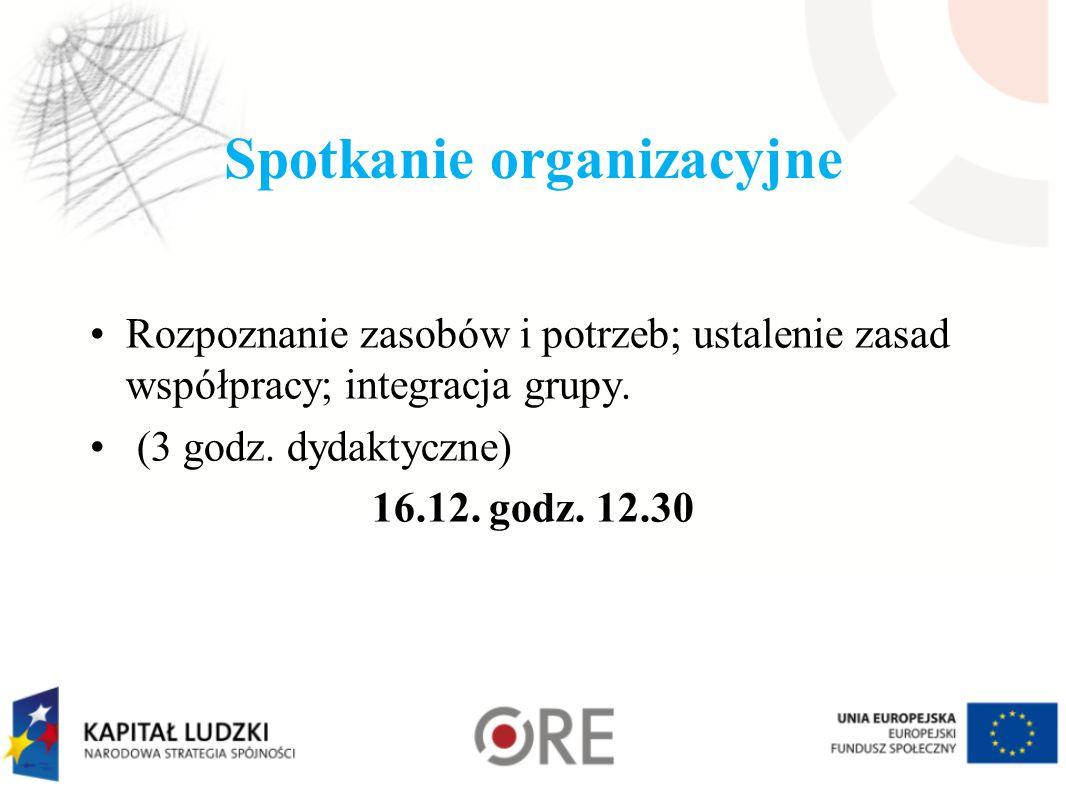 Spotkanie organizacyjne Rozpoznanie zasobów i potrzeb; ustalenie zasad współpracy; integracja grupy. (3 godz. dydaktyczne) 16.12. godz. 12.30