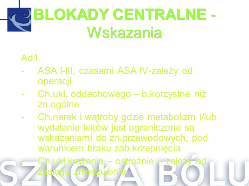 BLOKADY CENTRALNE - Wskazania Ad1. -ASA I-III, czasami ASA IV-zależy od operacji -Ch.ukł. oddechowego – b.korzystne niż zn.ogólne -Ch.nerek i wątroby