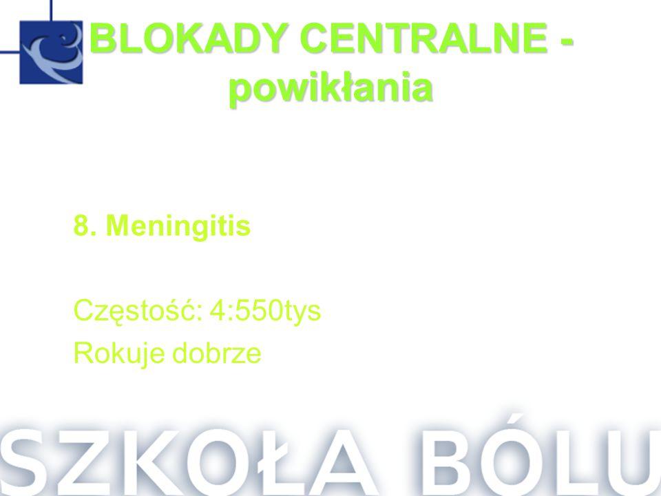BLOKADY CENTRALNE - powikłania 8. Meningitis Częstość: 4:550tys Rokuje dobrze