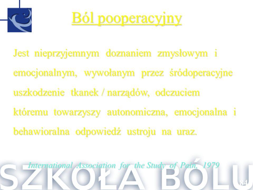 84 Ból pooperacyjny Jest nieprzyjemnym doznaniem zmysłowym i emocjonalnym, wywołanym przez śródoperacyjne uszkodzenie tkanek / narządów, odczuciem któ