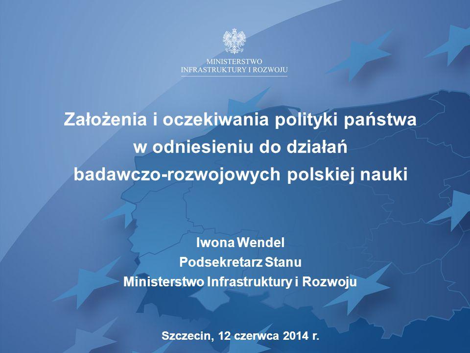 Założenia i oczekiwania polityki państwa w odniesieniu do działań badawczo-rozwojowych polskiej nauki Iwona Wendel Podsekretarz Stanu Ministerstwo Inf