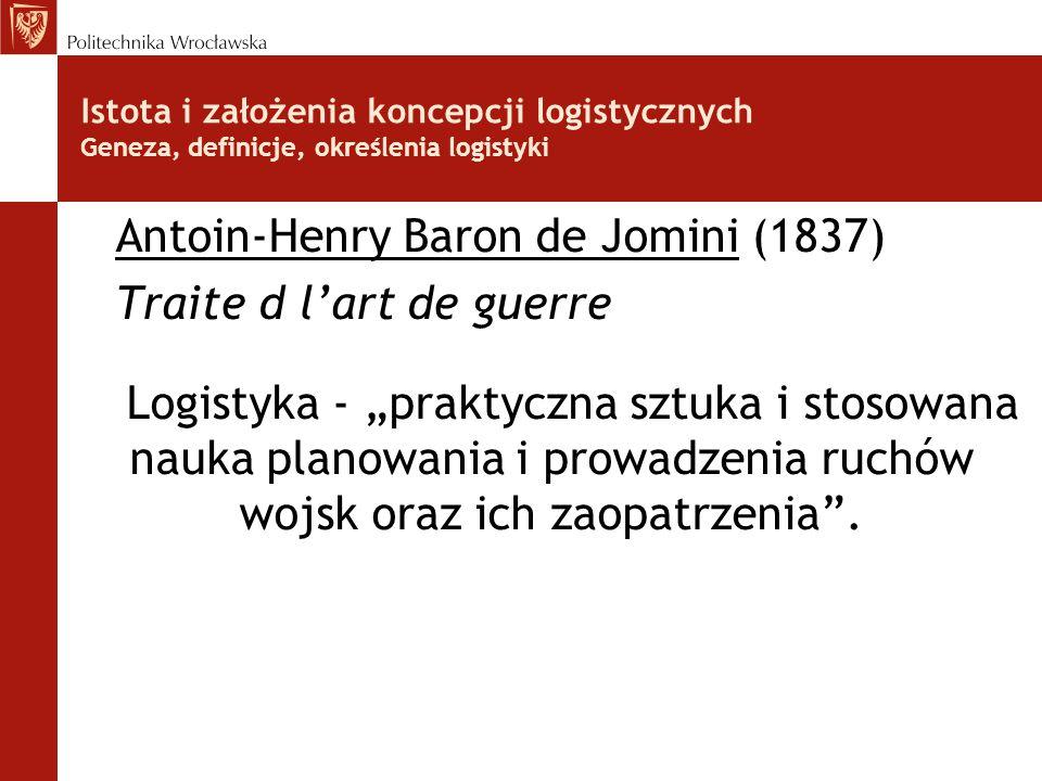 Istota i założenia koncepcji logistycznych Geneza, definicje, określenia logistyki Antoin-Henry Baron de Jomini (1837) Traite d l'art de guerre Logist