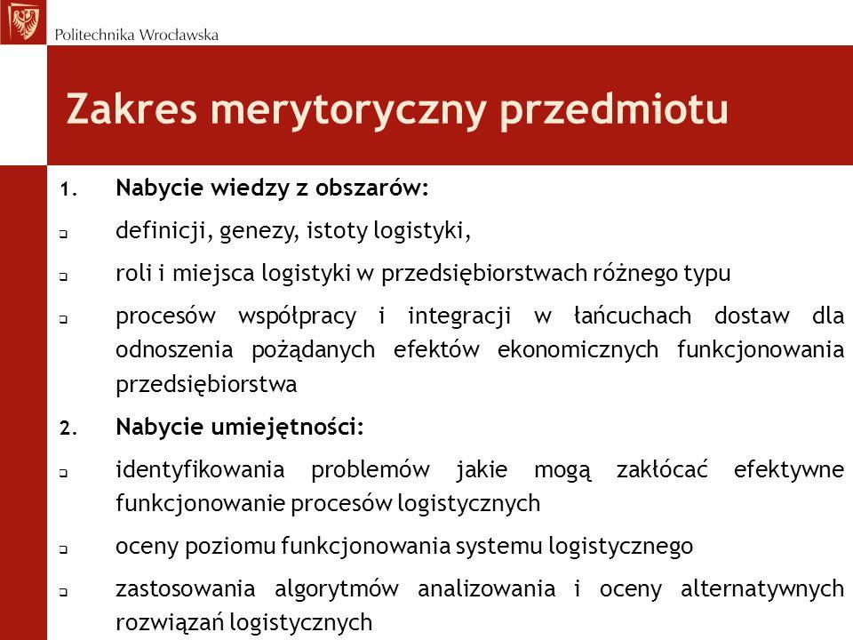 Zakres merytoryczny przedmiotu 1. Nabycie wiedzy z obszarów:  definicji, genezy, istoty logistyki,  roli i miejsca logistyki w przedsiębiorstwach ró