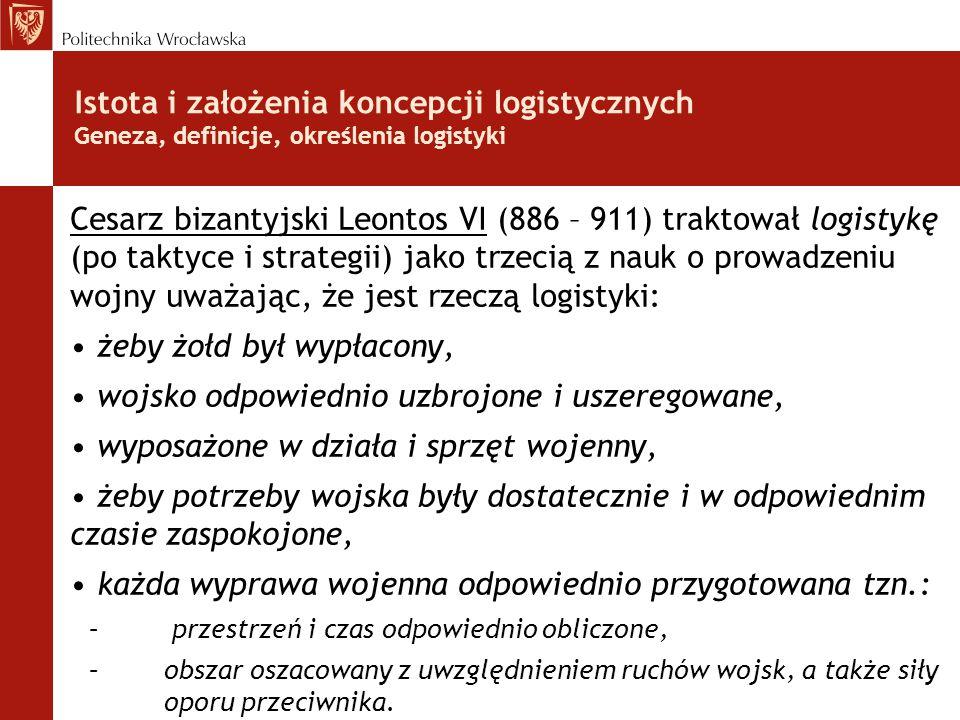 Istota i założenia koncepcji logistycznych Geneza, definicje, określenia logistyki Cesarz bizantyjski Leontos VI (886 – 911) traktował logistykę (po t