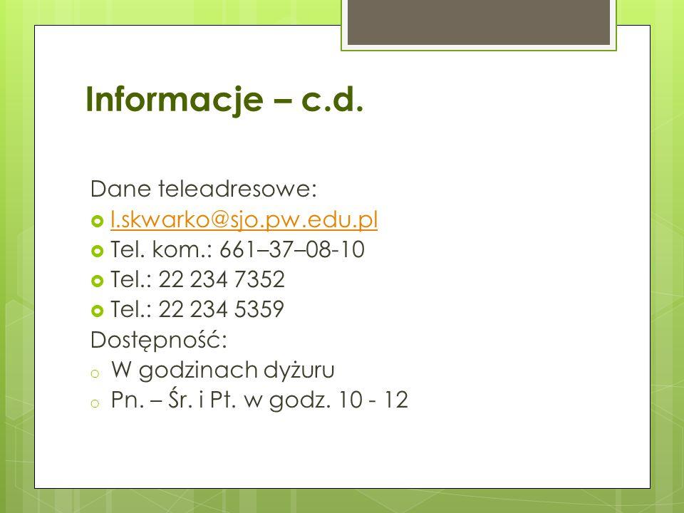 Informacje – c.d. Dane teleadresowe:  l.skwarko@sjo.pw.edu.pl l.skwarko@sjo.pw.edu.pl  Tel. kom.: 661–37–08-10  Tel.: 22 234 7352  Tel.: 22 234 53
