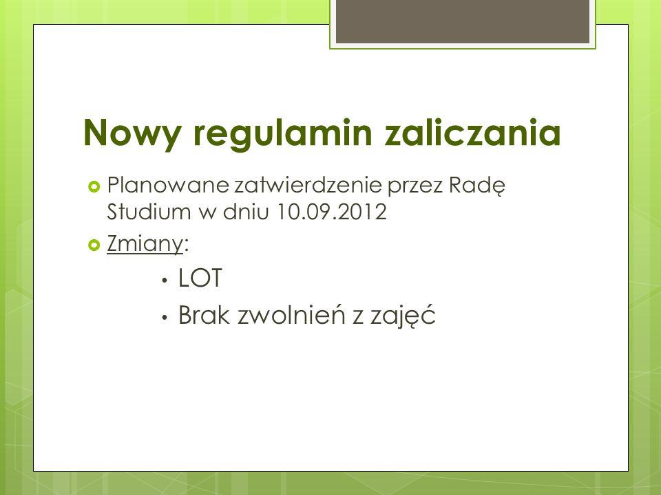 Nowy regulamin zaliczania  Planowane zatwierdzenie przez Radę Studium w dniu 10.09.2012  Zmiany: LOT Brak zwolnień z zajęć