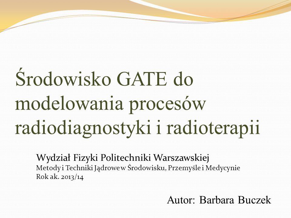 Środowisko GATE do modelowania procesów radiodiagnostyki i radioterapii Autor: Barbara Buczek Wydział Fizyki Politechniki Warszawskiej Metody i Techni