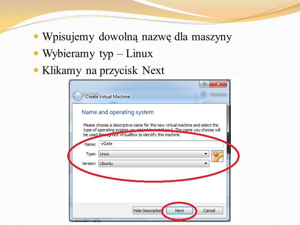 Wpisujemy dowolną nazwę dla maszyny Wybieramy typ – Linux Klikamy na przycisk Next