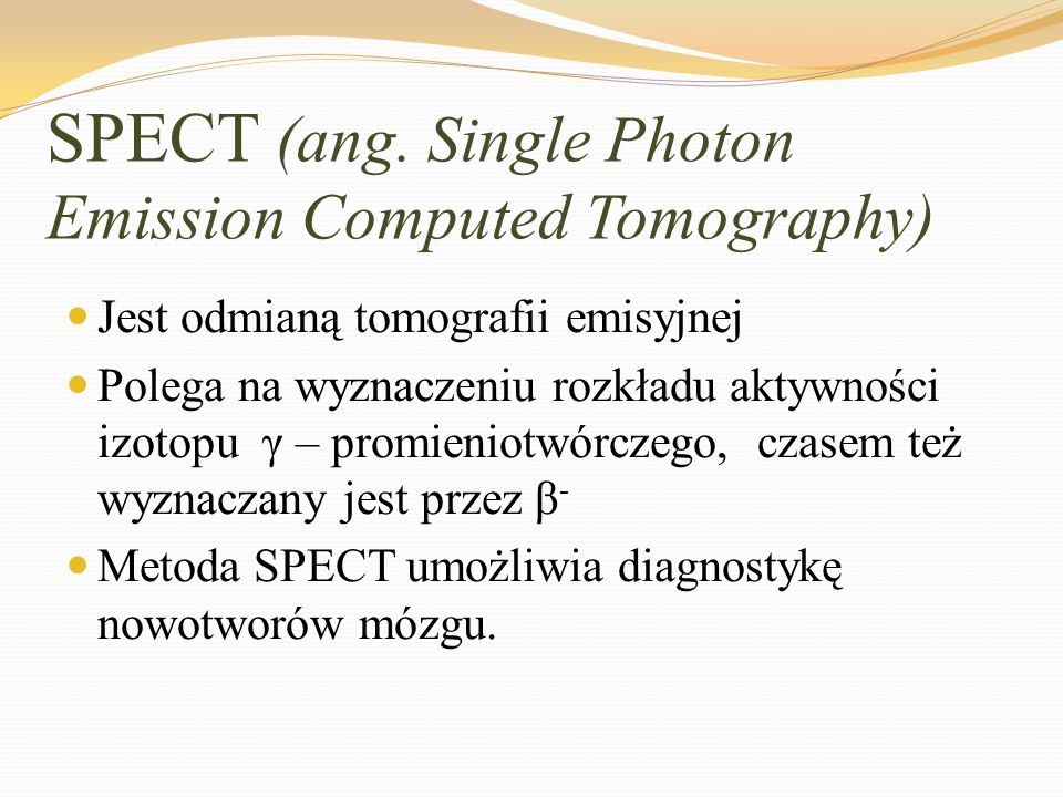 SPECT (ang. Single Photon Emission Computed Tomography) Jest odmianą tomografii emisyjnej Polega na wyznaczeniu rozkładu aktywności izotopu γ – promie