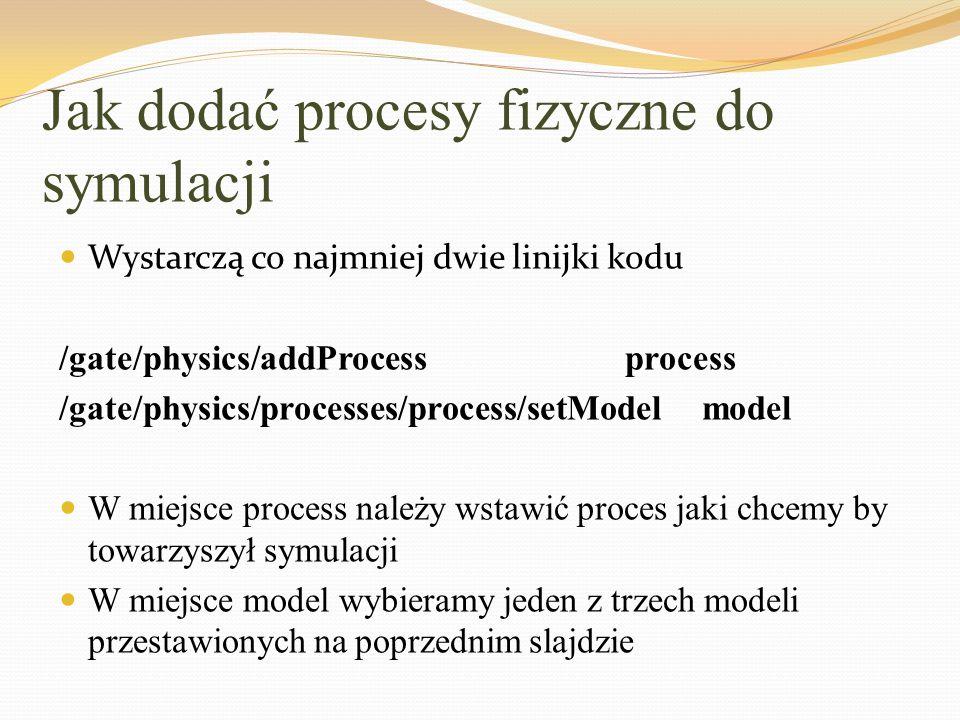 Jak dodać procesy fizyczne do symulacji Wystarczą co najmniej dwie linijki kodu /gate/physics/addProcess process /gate/physics/processes/process/setMo