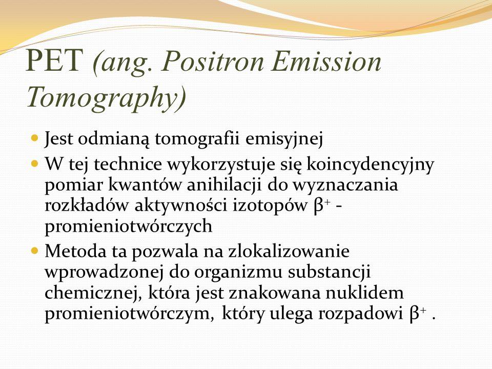 PET (ang. Positron Emission Tomography) Jest odmianą tomografii emisyjnej W tej technice wykorzystuje się koincydencyjny pomiar kwantów anihilacji do
