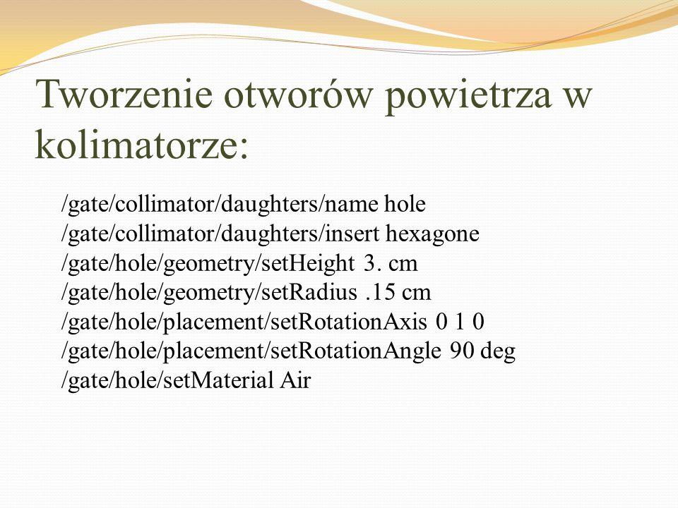 Tworzenie otworów powietrza w kolimatorze: /gate/collimator/daughters/name hole /gate/collimator/daughters/insert hexagone /gate/hole/geometry/setHeig