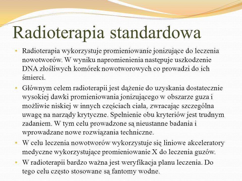Radioterapia standardowa Radioterapia wykorzystuje promieniowanie jonizujące do leczenia nowotworów. W wyniku napromienienia następuje uszkodzenie DNA