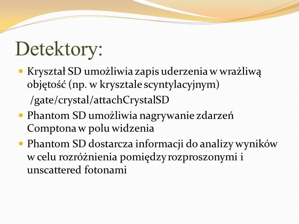 Detektory: Kryształ SD umożliwia zapis uderzenia w wrażliwą objętość (np. w krysztale scyntylacyjnym) /gate/crystal/attachCrystalSD Phantom SD umożliw