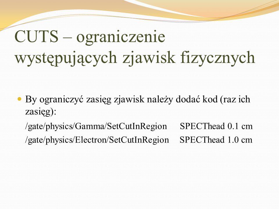 CUTS – ograniczenie występujących zjawisk fizycznych By ograniczyć zasięg zjawisk należy dodać kod (raz ich zasięg): /gate/physics/Gamma/SetCutInRegio