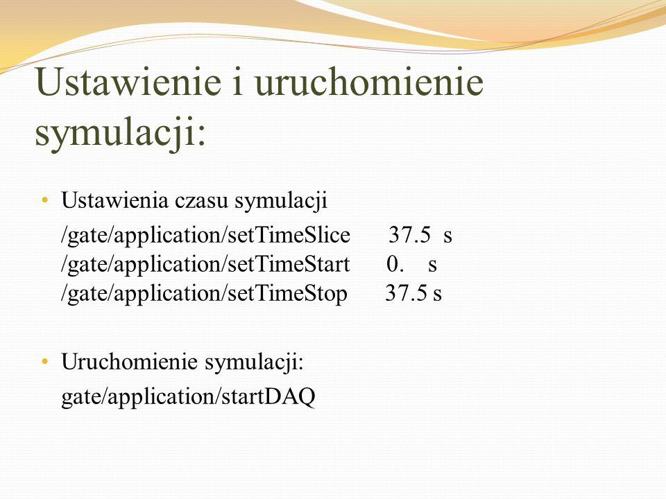 Ustawienie i uruchomienie symulacji: Ustawienia czasu symulacji /gate/application/setTimeSlice 37.5 s /gate/application/setTimeStart 0. s /gate/applic